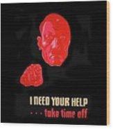 I Need Your Help Take Time Off Propaganda Poster Circa 1944 Wood Print