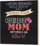 I Never Dreamed I Would Grow Up To Be A Super Cool Cheerleader Mom But Here I Am Killing It Wood Print