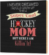 I Never Dreamed I Would Grow Up To Be A Super Cool Hockey Mom But Here I Am Killing It Wood Print