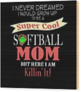 I Never Dreamed I Would Grow Up To Be A Super Cool Softball Mom But Here I Am Killing It Wood Print