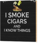 I Smoke Cigars And Know Things Wood Print
