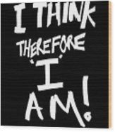 I Think Therefore I Am Wood Print