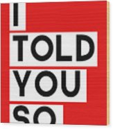 I Told You So Wood Print by Linda Woods