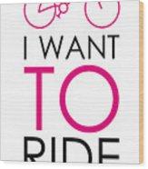 I Want To Ride My Bike Wood Print