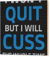 I Wont Quit But I Will Cuss The Whole Time Wood Print
