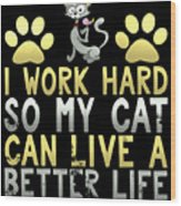 I Work Hard So My Cat Can Live A Better Life Wood Print