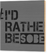 I'd Rther Be Sober  Wood Print