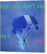 If At First You Don't Succeed, Skydiving's Not For You. Wood Print