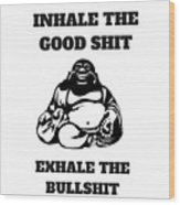 Inhale The Good Shit, Exhale The Bullshit Wood Print