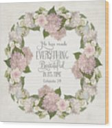 Inspirational Scripture - Everything Beautiful Pink Hydrangeas And Roses Wood Print