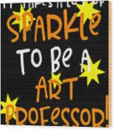 It Takes A Lot Of Sparkle To Be A Art Professor Wood Print