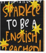 It Takes A Lot Of Sparkle To Be A English Teacher Wood Print