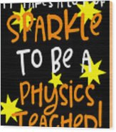 It Takes A Lot Of Sparkle To Be A Physics Teacher Wood Print