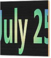 July 25 Wood Print