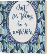 Just For Today, Be A Warrior Wood Print