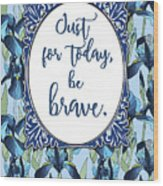 Just For Today, Be Brave Wood Print