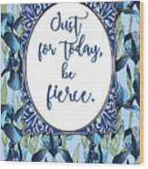 Just For Today, Be Fierce. Wood Print