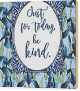 Just For Today, Be Kind. Wood Print