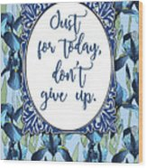 Just For Today, Dont Give Up Wood Print