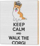 Keep Calm And Walk The Corgi Wood Print