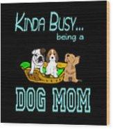 Kinda Busy Being A Dog Mom Wood Print