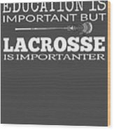 Lacrosse Is Importanter Than Education Wood Print