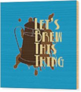 Let's Brew This Thing Wood Print