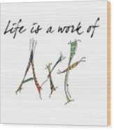 Life Is A Work Of Art Wood Print