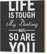 Life Is Tough My Darling, But So Are You Wood Print