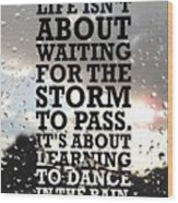 Life Isnot About Waiting For The Storm To Pass Quotes Poster Wood Print