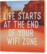 Life Starts At The End Of Your Wifi Zone Wood Print