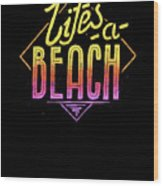 Lifes A Beach Love The Ocean Tropical Summer Weather Surf And All Love Summer Wood Print