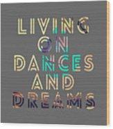 Living On Dances And Dreams Wood Print