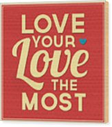 Love Your Love The Most Wood Print