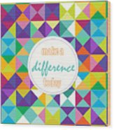 Make A Difference Today Wood Print
