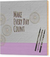 Make Every Day Count Wood Print