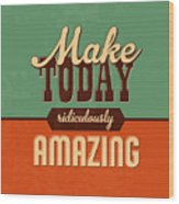 Make Today Ridiculously Amazing Wood Print