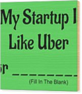 My Startup Is Like Uber For _________. Wood Print