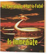 Not Everything That Is Fatal Is Immediate Wood Print