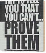 People Will Try To Tell You That You Cannot Prove Them Wrong Inspirational Quotes Poster Wood Print