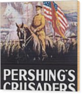 Pershing's Crusaders -- Ww1 Propaganda Wood Print