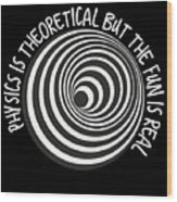 Physics Is Theoretical But The Fun Is Real Wood Print