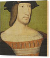 Portrait Of Francis I, King Of France Wood Print