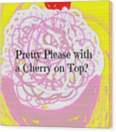 Pretty Please With A Cherry On Top Wood Print