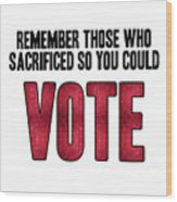 Remember Those Who Sacrificed So You Could Vote Wood Print