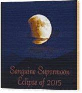 Sanguine Supermoon Eclipse 2015 Wood Print