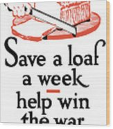 Save A Loaf A Week - Help Win The War Wood Print