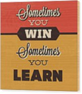 Sometimes You Win Sometimes You Learn Wood Print