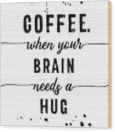 Text Art Coffee - When Your Brain Needs A Hug Wood Print