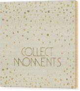 Text Art Collect Moments - Glittering Gold Wood Print